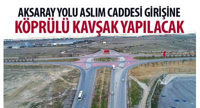 Aksaray Yolu Aslım Caddesi Girişine Köprülü Kavşak Yapılacak