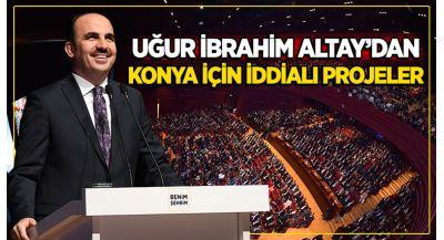 Uıur İbrahim Altay`dan Konya İçin İddialı Projeler