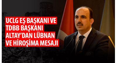 UCLG Eş Başkanı ve TDBB Başkanı Altay'dan Lübnan ve Hiroşima Mesajı