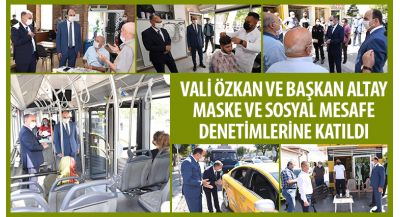 Vali Özkan ve Başkan Altay Maske ve Sosyal Mesafe Denetimlerine Katıldı