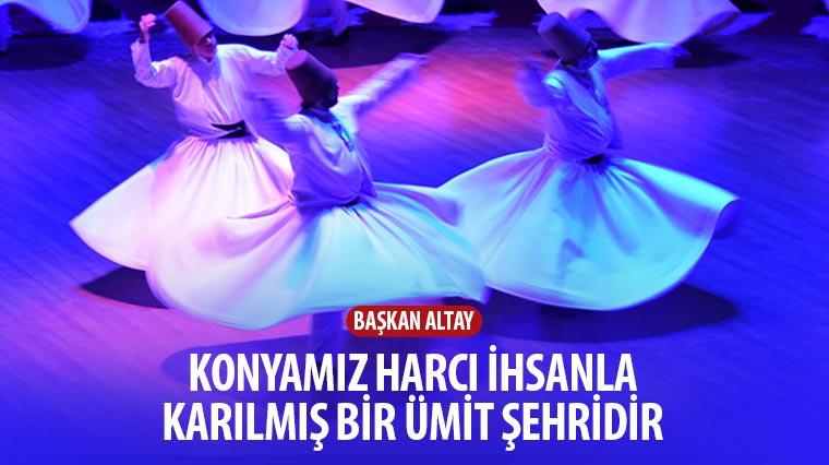 """""""Konya\'mız Harcı İhsanla Karılmış Bir Ümit Şehridir"""""""